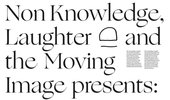 Non Knowledge, Laughter and the Moving Image presents